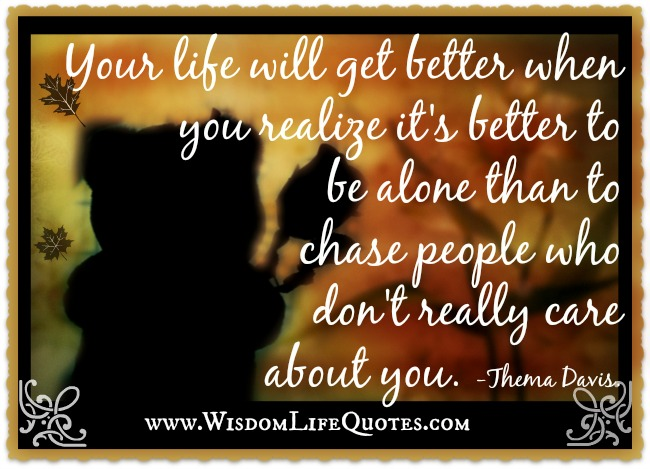 Better to be alone than to chase people who don't really care about you