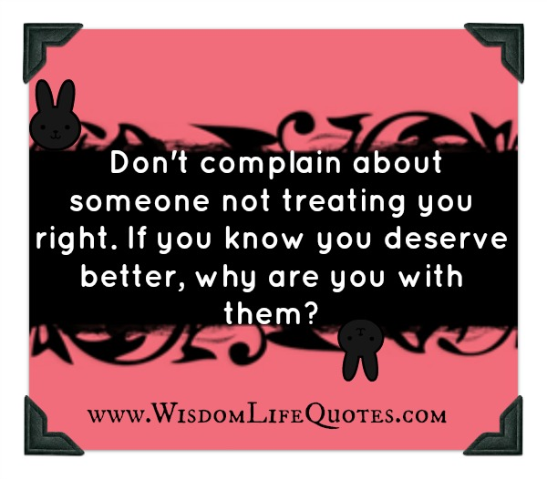 Don't complain about someone not treating you right