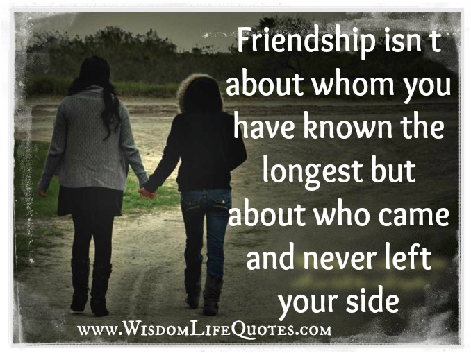 Friendship is about who came and never left your side