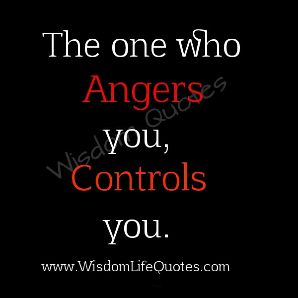 The one who angers you, Controls you