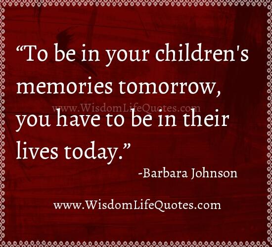 To be in your Children's memories