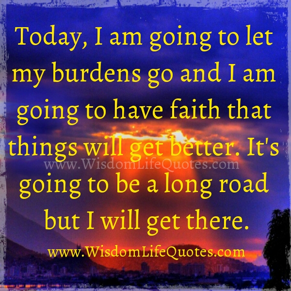 Let your burdens go and Have Faith that things will get better