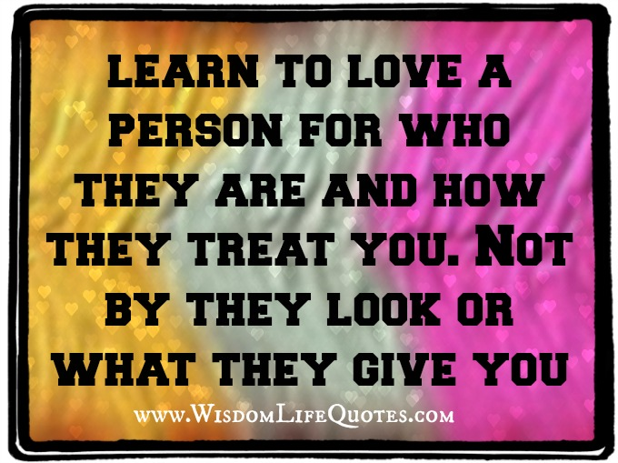 learn to love a person for who they are and how they treat you